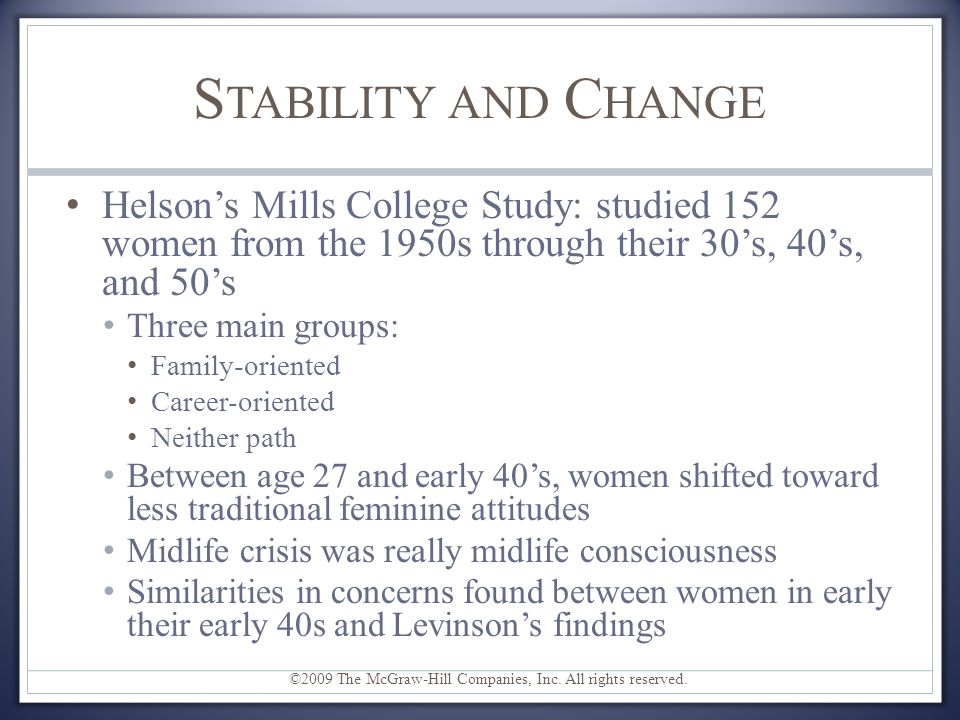 Stability and Change Helson's Mills College Study: studied 152 women from the 1950s through their 30's, 40's, and 50's.