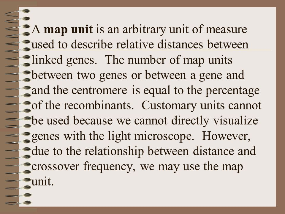 A map unit is an arbitrary unit of measure used to describe relative distances between linked genes.