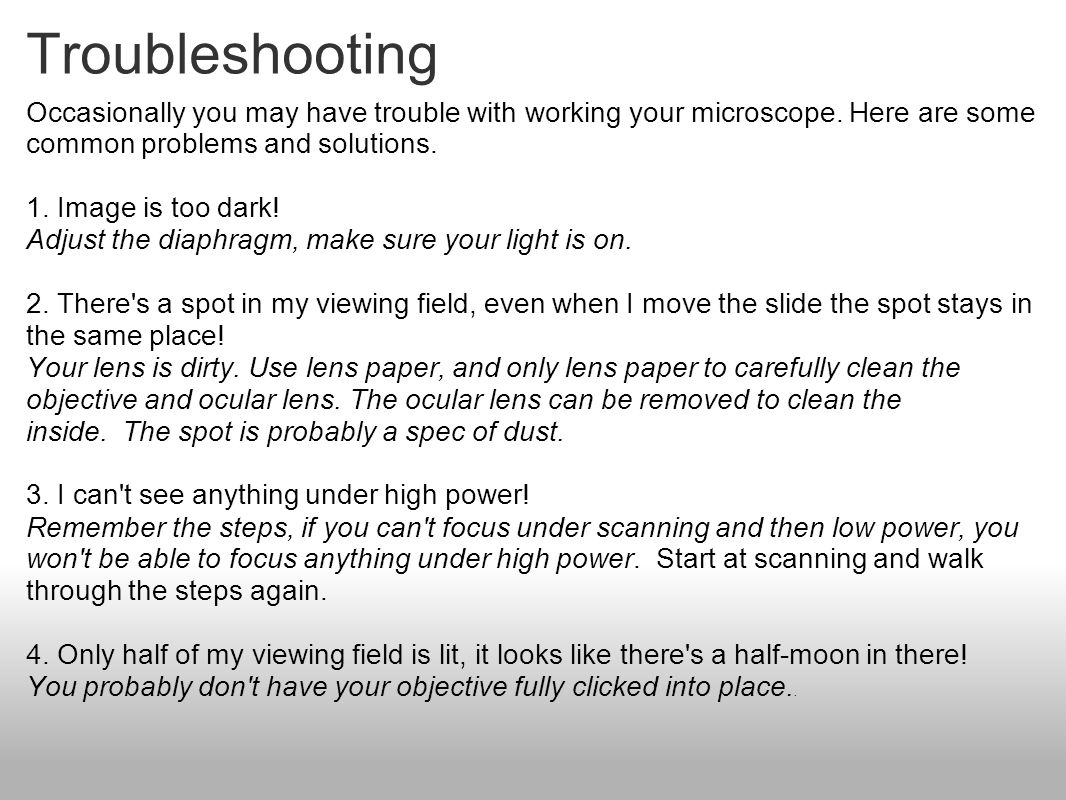 Troubleshooting Occasionally you may have trouble with working your microscope. Here are some common problems and solutions.