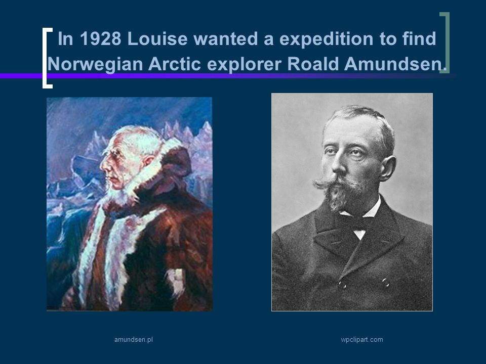 In 1928 Louise wanted a expedition to find Norwegian Arctic explorer Roald Amundsen.