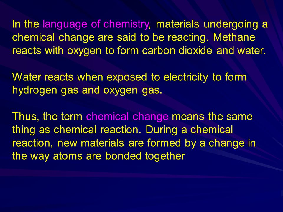 In the language of chemistry, materials undergoing a chemical change are said to be reacting. Methane reacts with oxygen to form carbon dioxide and water.