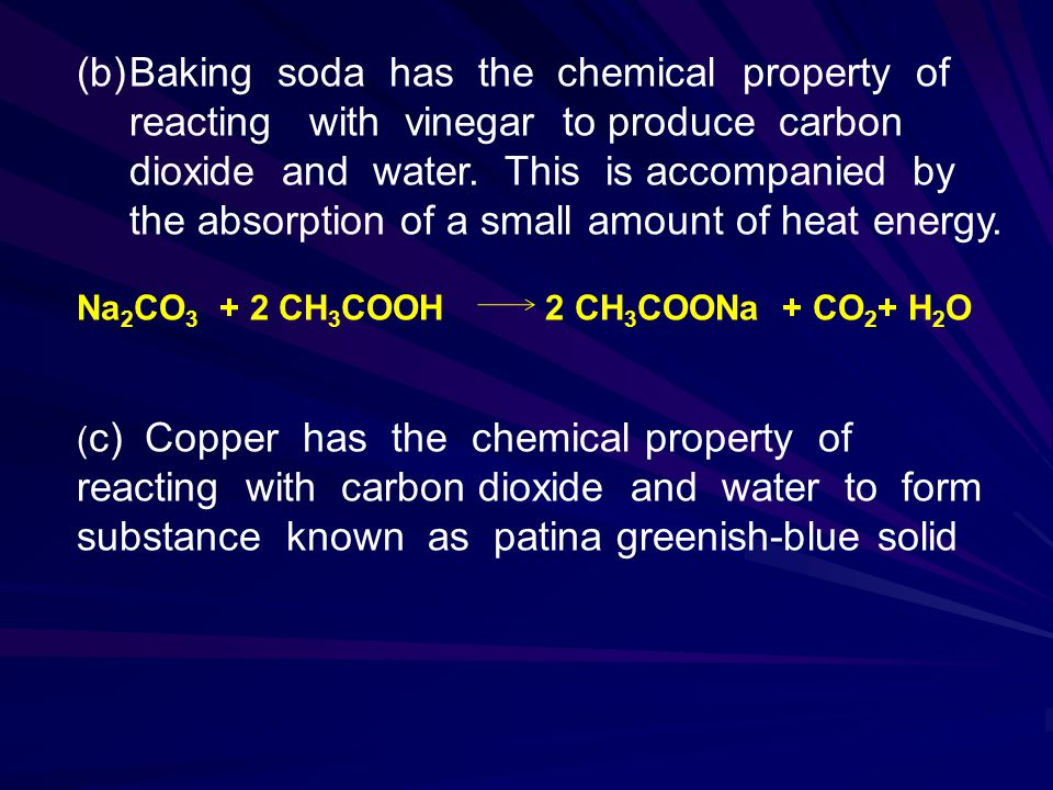 Baking soda has the chemical property of reacting with vinegar to produce carbon dioxide and water. This is accompanied by the absorption of a small amount of heat energy.