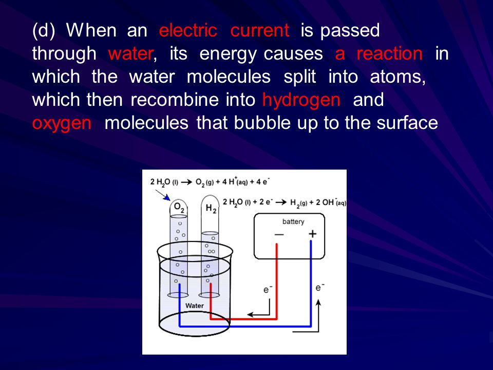 (d) When an electric current is passed through water, its energy causes a reaction in which the water molecules split into atoms, which then recombine into hydrogen and oxygen molecules that bubble up to the surface