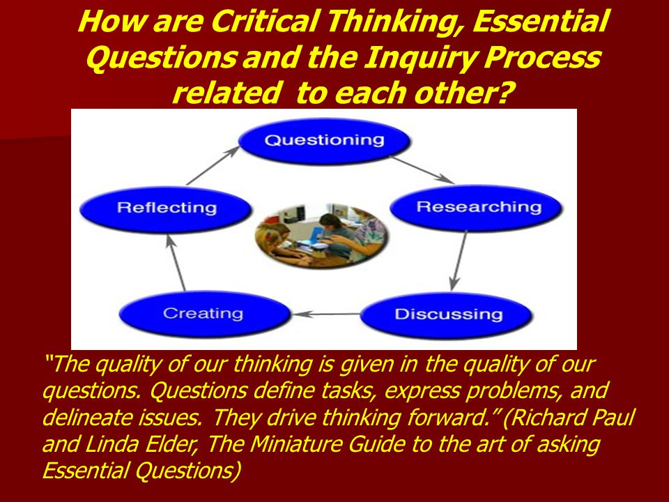 How are Critical Thinking, Essential Questions and the Inquiry Process related to each other
