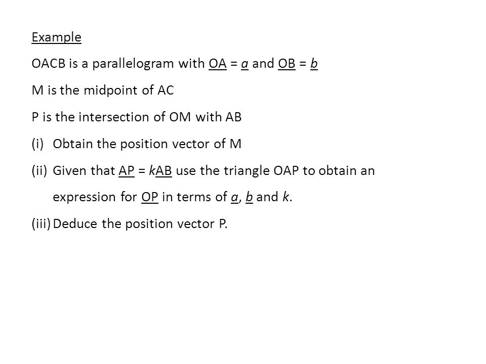 Example OACB is a parallelogram with OA = a and OB = b. M is the midpoint of AC. P is the intersection of OM with AB.