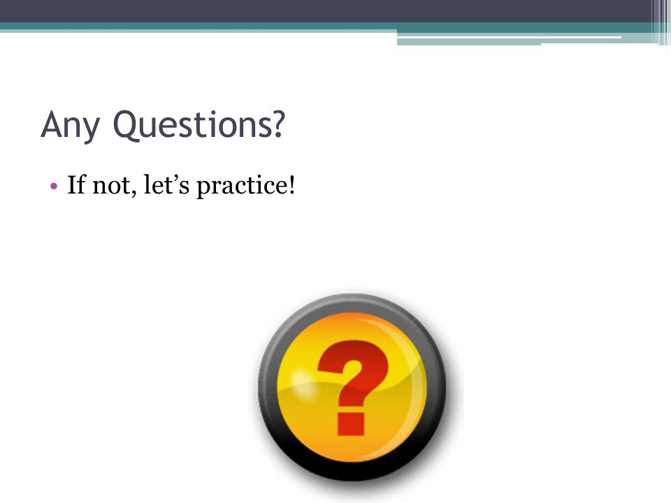 Any Questions If not, let's practice!