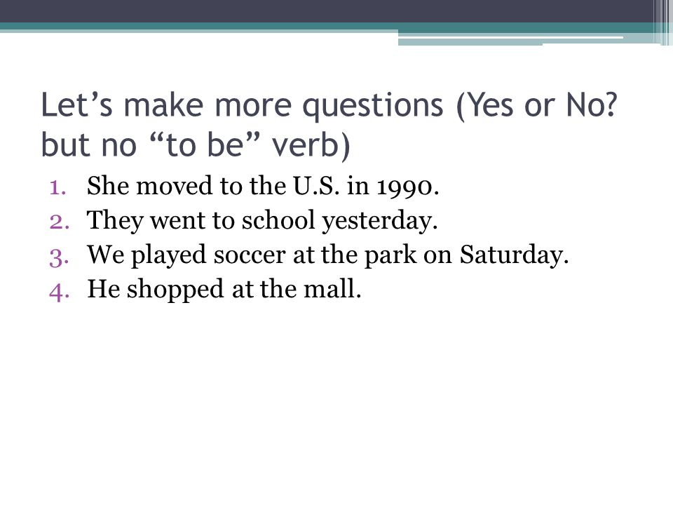 Let's make more questions (Yes or No but no to be verb)