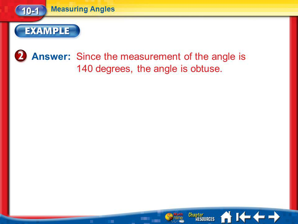 10-1 Measuring Angles. Answer: Since the measurement of the angle is 140 degrees, the angle is obtuse.