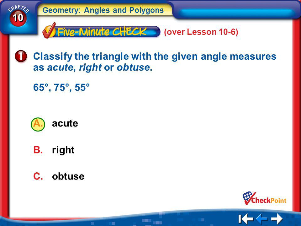 (over Lesson 10-6) Classify the triangle with the given angle measures as acute, right or obtuse. 65°, 75°, 55°