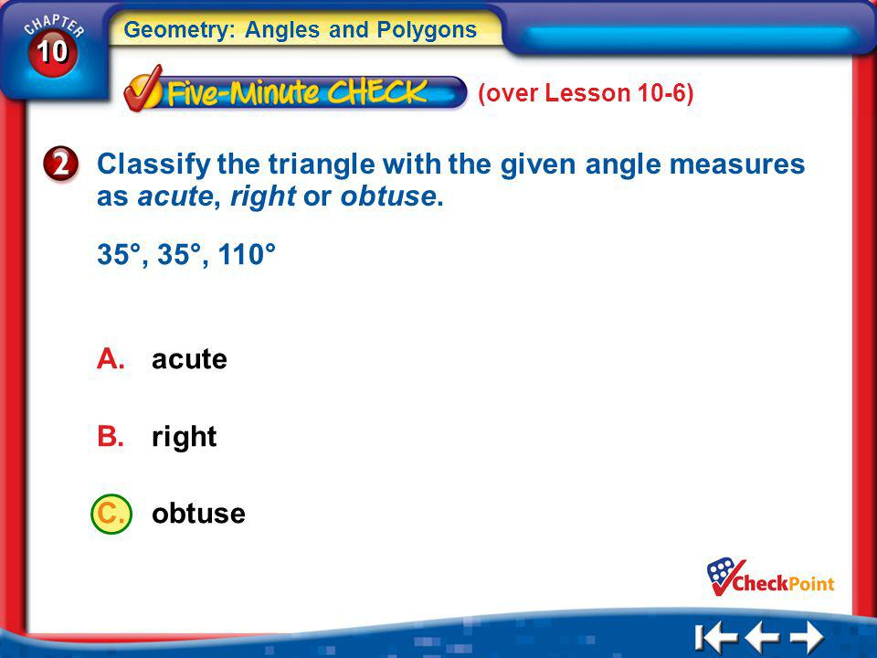 (over Lesson 10-6) Classify the triangle with the given angle measures as acute, right or obtuse. 35°, 35°, 110°