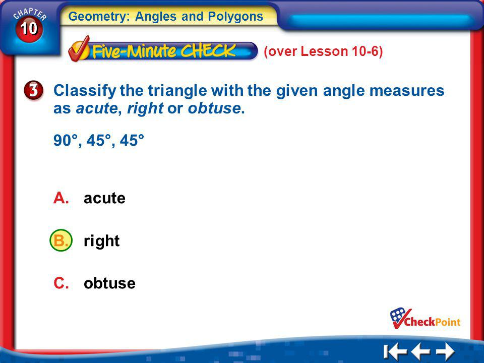 (over Lesson 10-6) Classify the triangle with the given angle measures as acute, right or obtuse. 90°, 45°, 45°