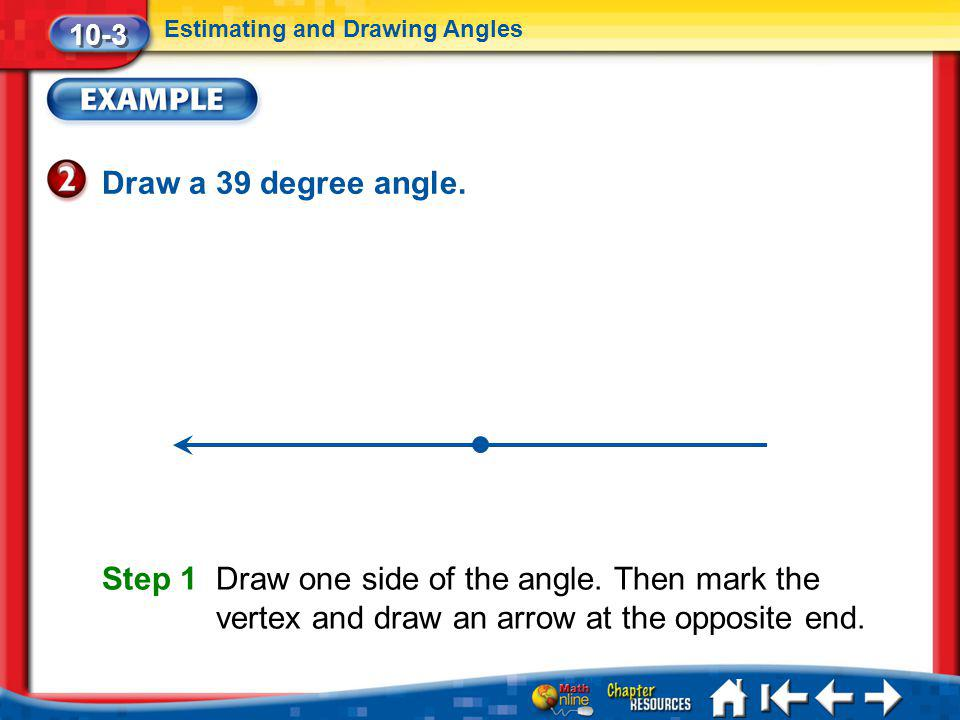 10-3 Estimating and Drawing Angles. Draw a 39 degree angle.