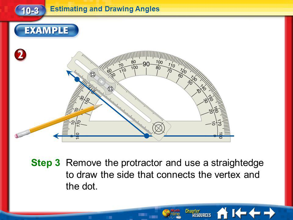 10-3 Estimating and Drawing Angles. Step 3 Remove the protractor and use a straightedge to draw the side that connects the vertex and the dot.