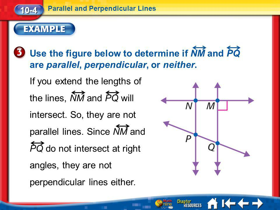 10-4 Parallel and Perpendicular Lines. Use the figure below to determine if NM and PQ are parallel, perpendicular, or neither.