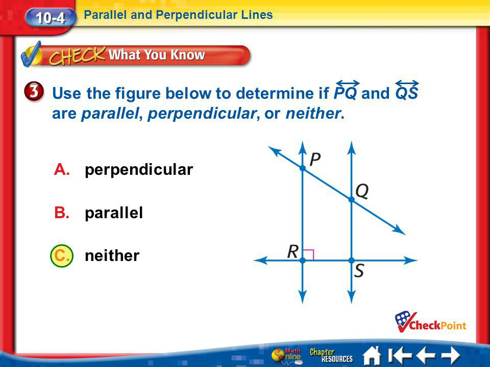 10-4 Parallel and Perpendicular Lines. Use the figure below to determine if PQ and QS are parallel, perpendicular, or neither.