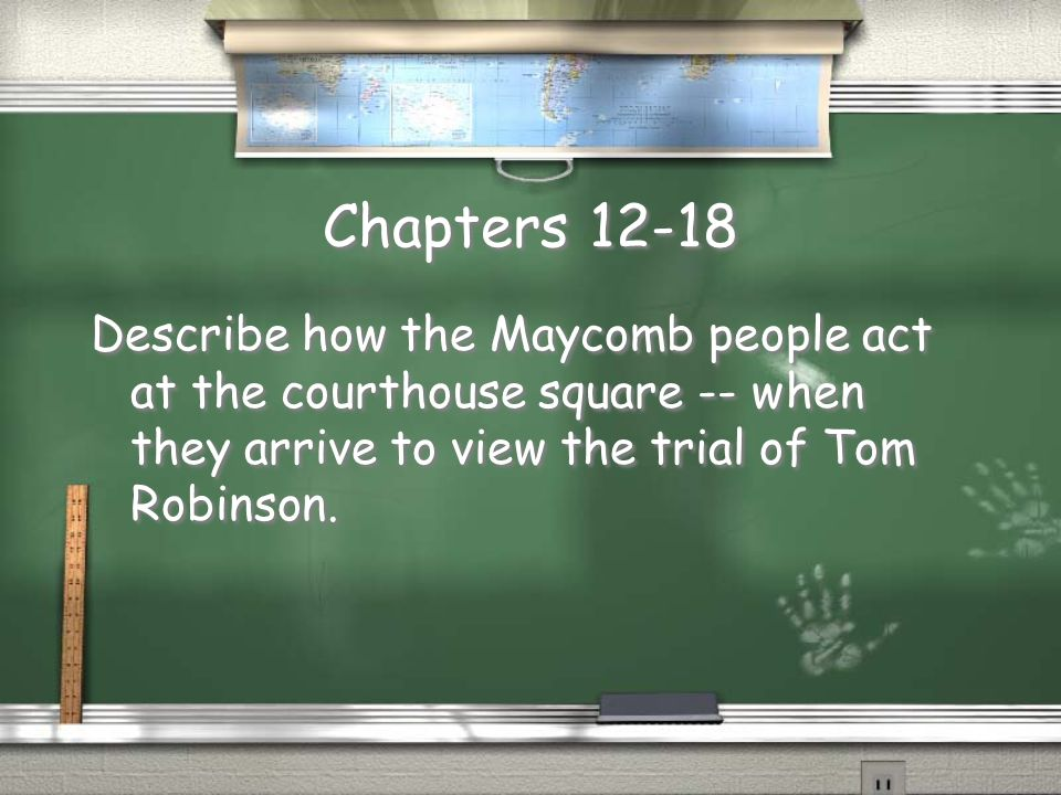 Chapters 12-18 Describe how the Maycomb people act at the courthouse square -- when they arrive to view the trial of Tom Robinson.