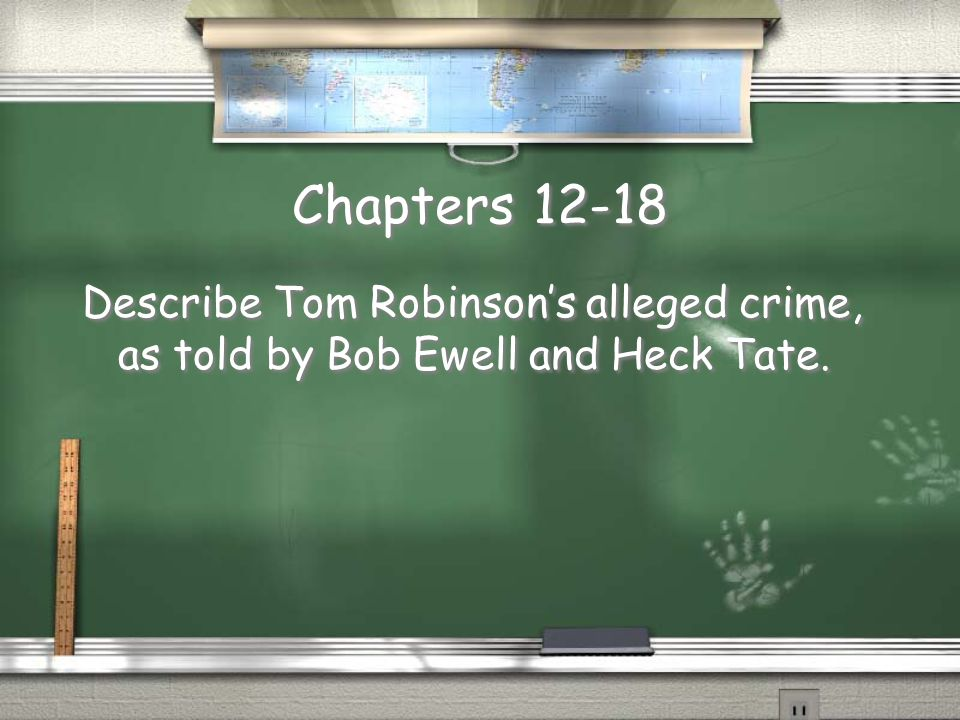 Chapters 12-18 Describe Tom Robinson's alleged crime, as told by Bob Ewell and Heck Tate.