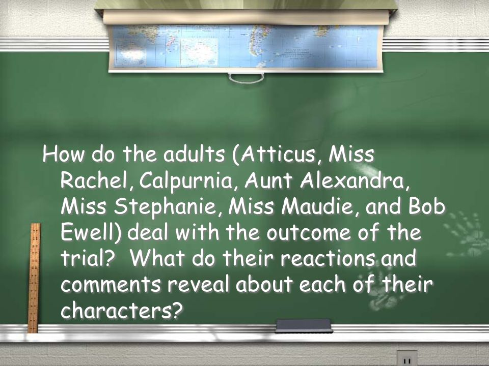 How do the adults (Atticus, Miss Rachel, Calpurnia, Aunt Alexandra, Miss Stephanie, Miss Maudie, and Bob Ewell) deal with the outcome of the trial.
