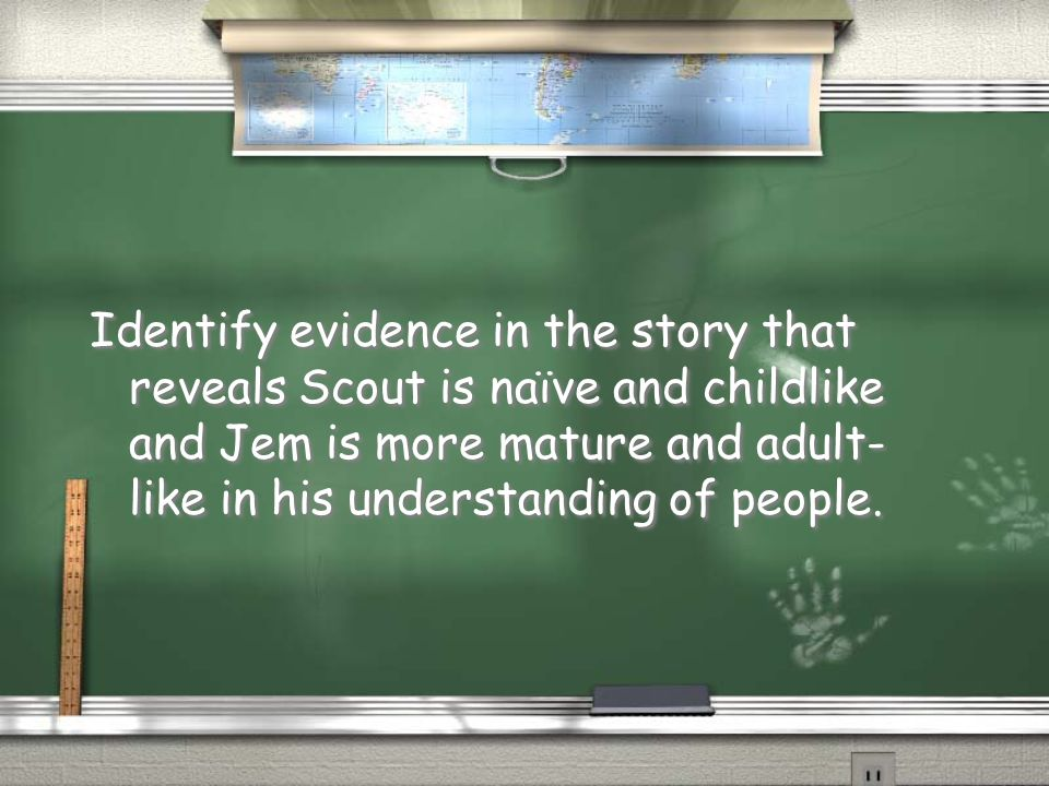 Identify evidence in the story that reveals Scout is naïve and childlike and Jem is more mature and adult-like in his understanding of people.