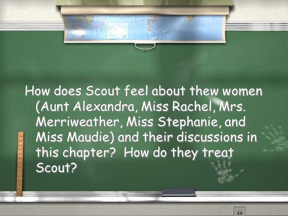 How does Scout feel about thew women (Aunt Alexandra, Miss Rachel, Mrs