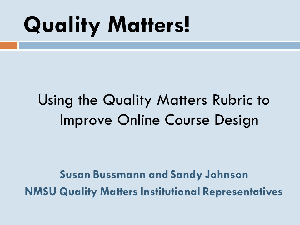 Quality Matters! Using the Quality Matters Rubric to Improve Online Course Design. Susan Bussmann and Sandy Johnson.