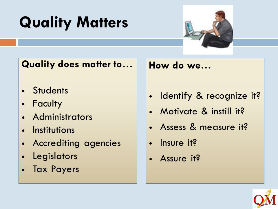 Quality Matters Quality does matter to… Students Faculty