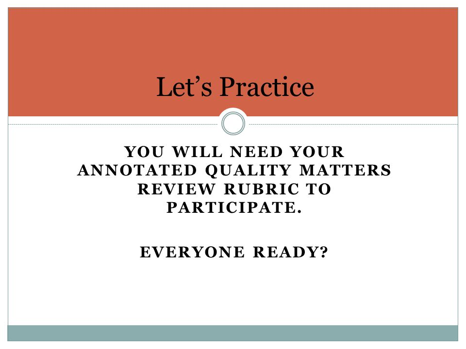 Let's Practice You will need your annotated Quality matters review rubric to participate.