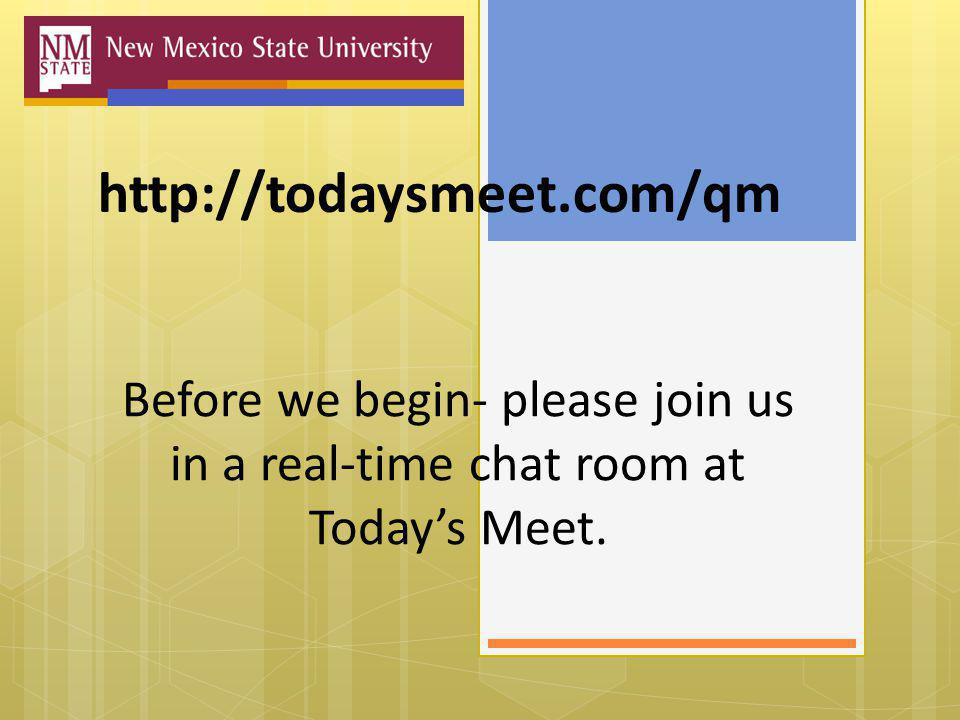http://todaysmeet.com/qm Before we begin- please join us in a real-time chat room at Today's Meet.