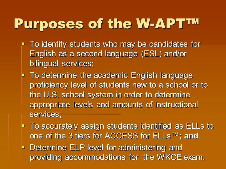 Purposes of the W-APT™ To identify students who may be candidates for English as a second language (ESL) and/or bilingual services;