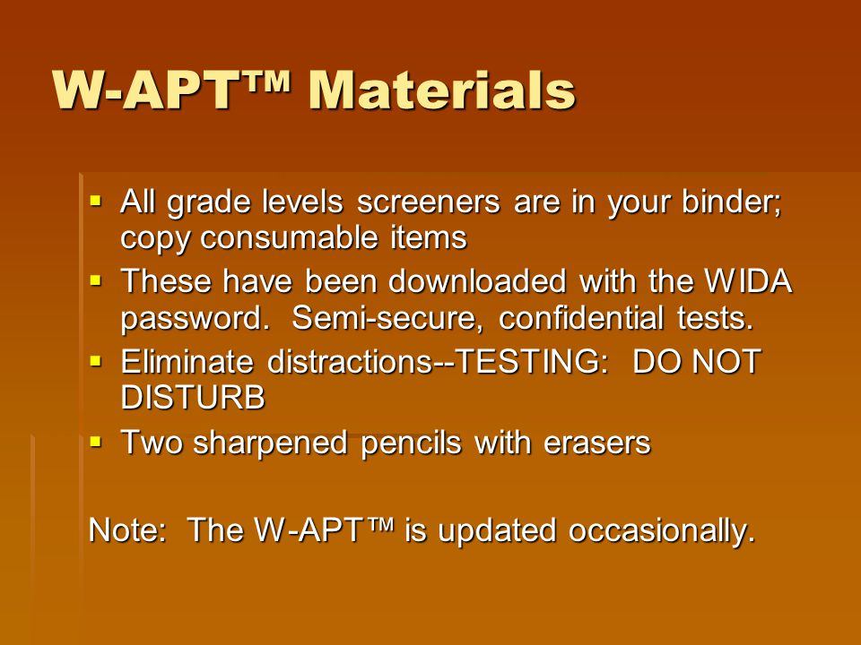 W-APT™ Materials All grade levels screeners are in your binder; copy consumable items.