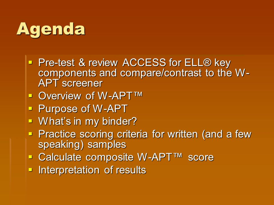 Agenda Pre-test & review ACCESS for ELL® key components and compare/contrast to the W-APT screener.