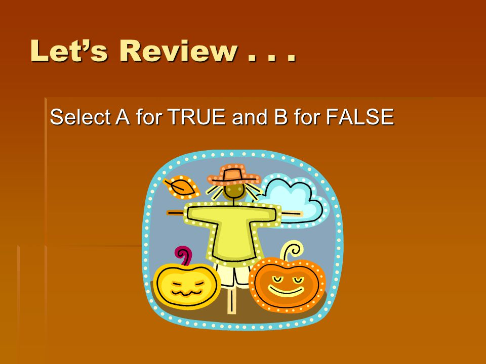 Let's Review . . . Select A for TRUE and B for FALSE