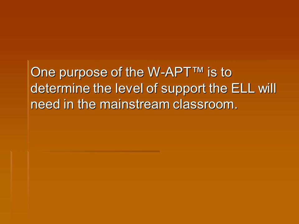 One purpose of the W-APT™ is to determine the level of support the ELL will need in the mainstream classroom.