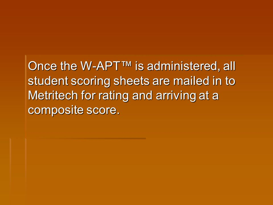 Once the W-APT™ is administered, all student scoring sheets are mailed in to Metritech for rating and arriving at a composite score.