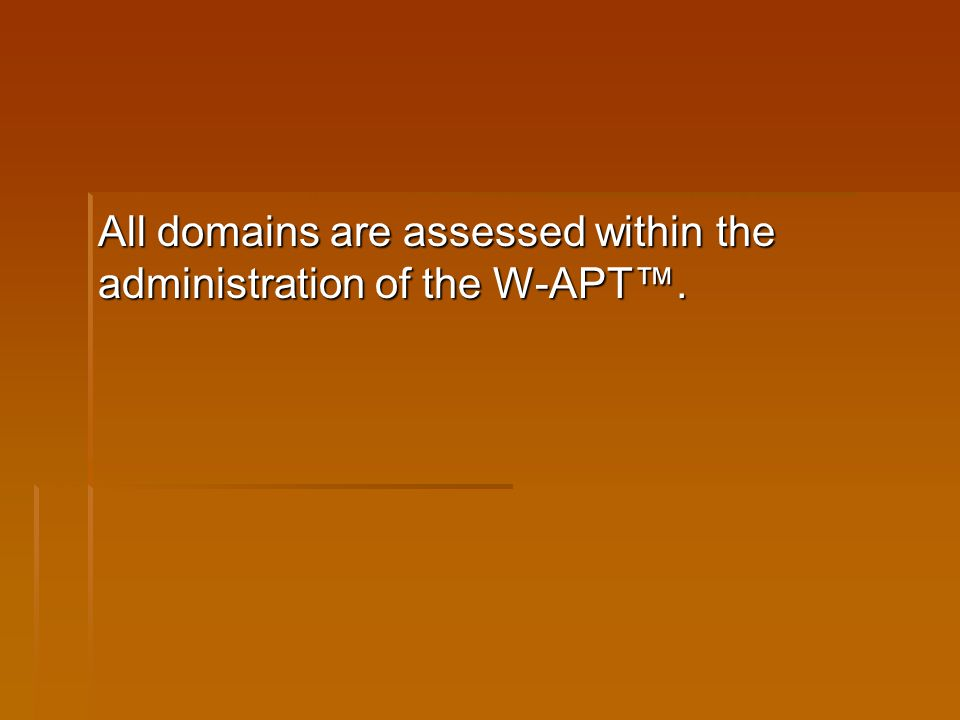 All domains are assessed within the administration of the W-APT™.