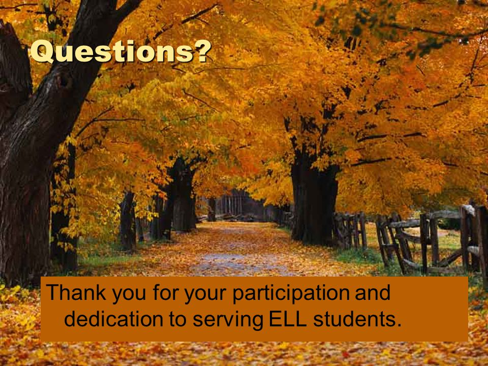 Questions Thank you for your participation and dedication to serving ELL students.