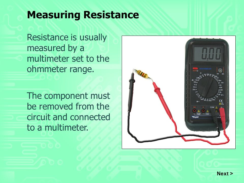 Measuring Resistance Resistance is usually measured by a multimeter set to the ohmmeter range.