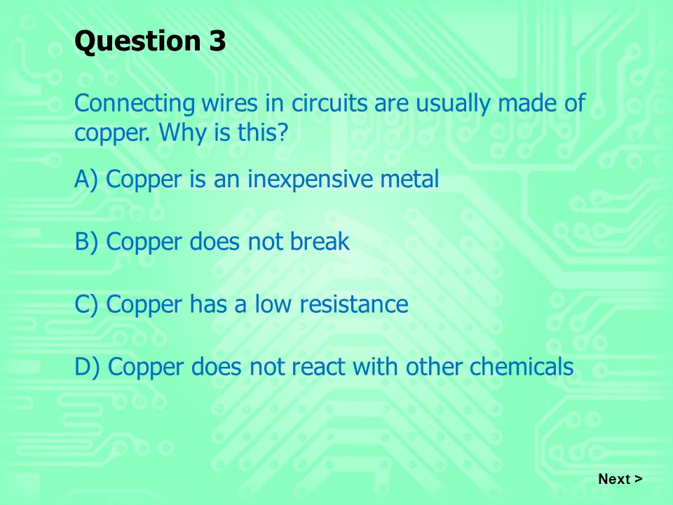 Question 3 Connecting wires in circuits are usually made of copper. Why is this A) Copper is an inexpensive metal.