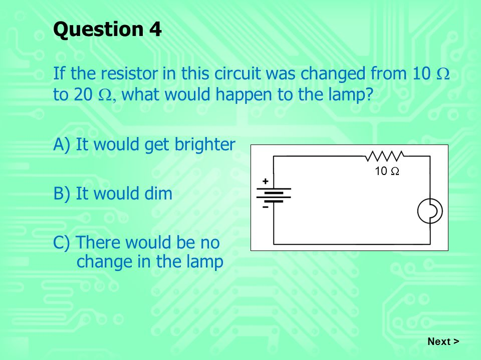 Question 4 If the resistor in this circuit was changed from 10 W to 20 W, what would happen to the lamp