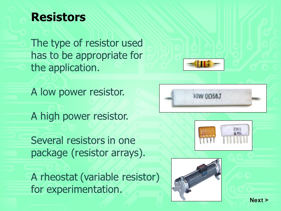Resistors The type of resistor used has to be appropriate for the application. A low power resistor.