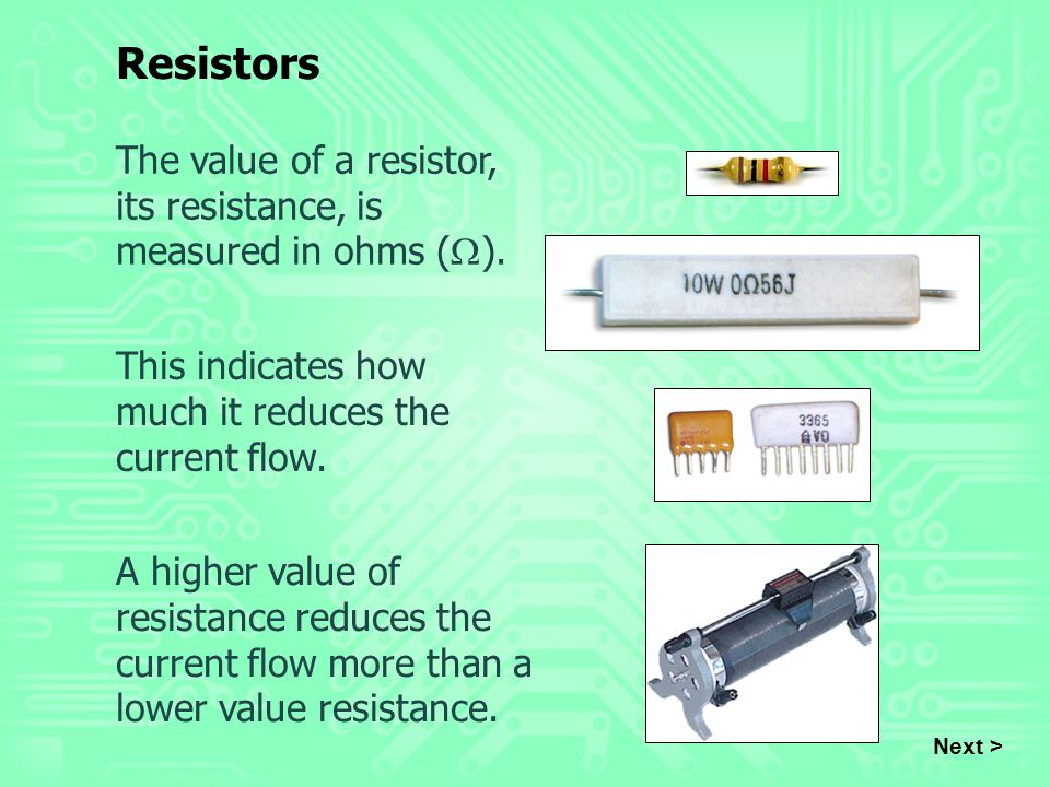 Resistors The value of a resistor, its resistance, is measured in ohms (W). This indicates how much it reduces the current flow.