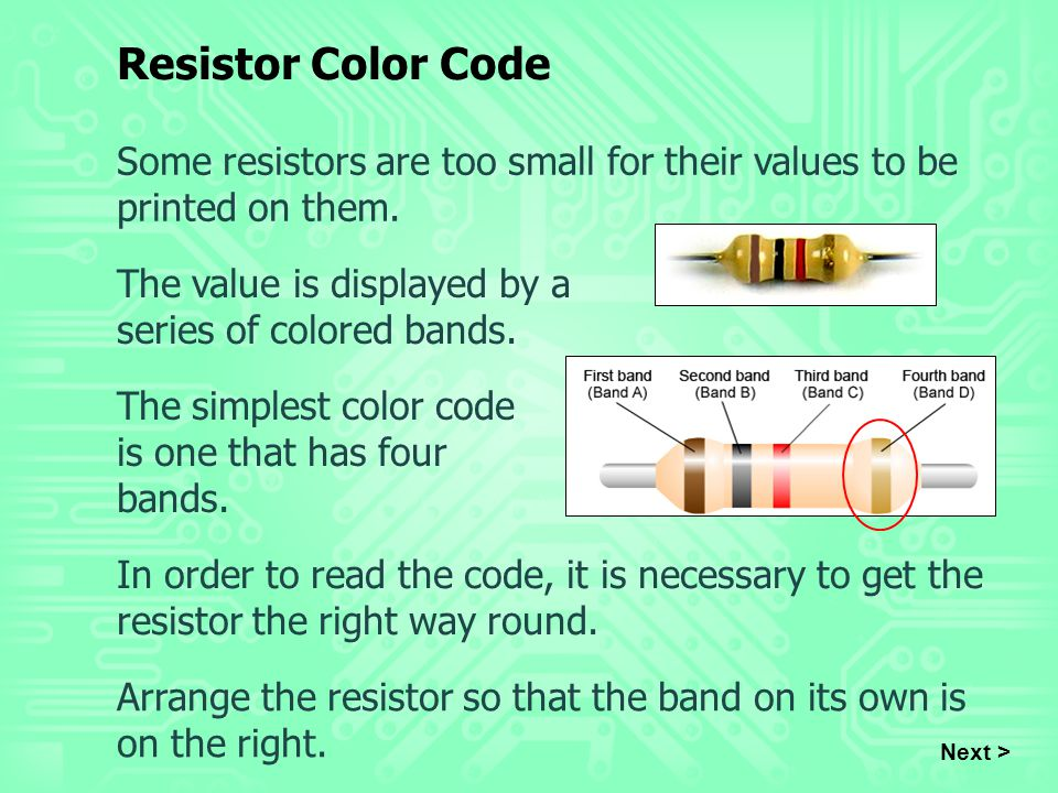 Resistor Color Code Some resistors are too small for their values to be printed on them. The value is displayed by a series of colored bands.
