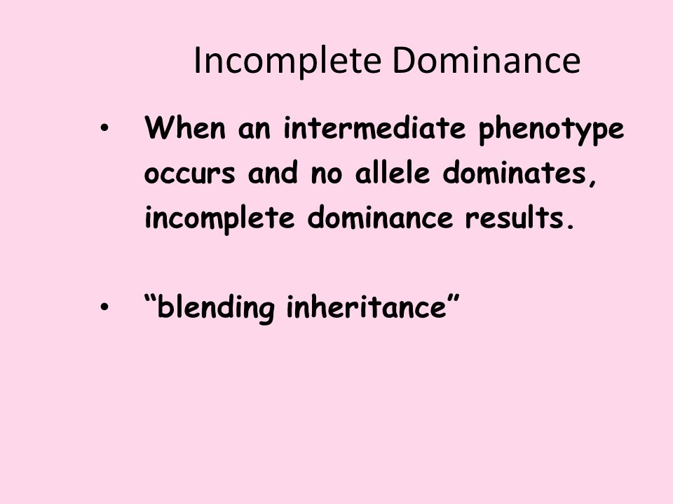 Incomplete Dominance When an intermediate phenotype occurs and no allele dominates, incomplete dominance results.
