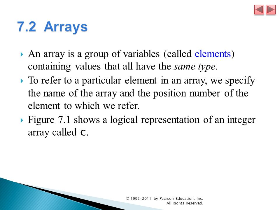 7.2 Arrays An array is a group of variables (called elements) containing values that all have the same type.