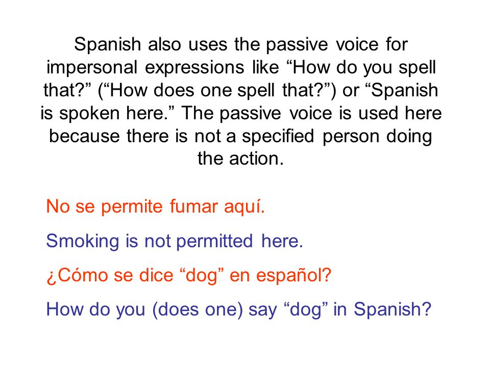 Spanish also uses the passive voice for impersonal expressions like How do you spell that ( How does one spell that ) or Spanish is spoken here. The passive voice is used here because there is not a specified person doing the action.