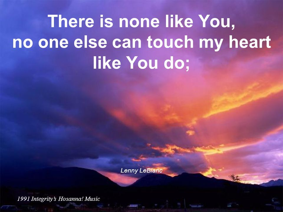 There is none like You, no one else can touch my heart like You do;