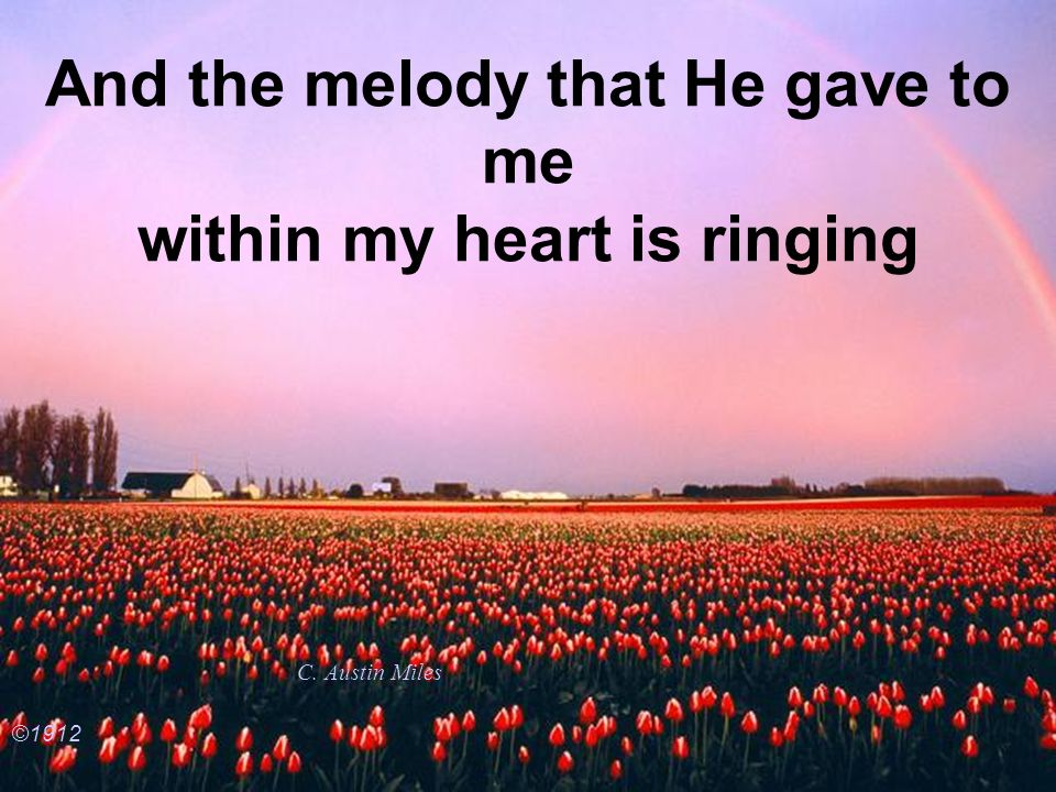 And the melody that He gave to me within my heart is ringing