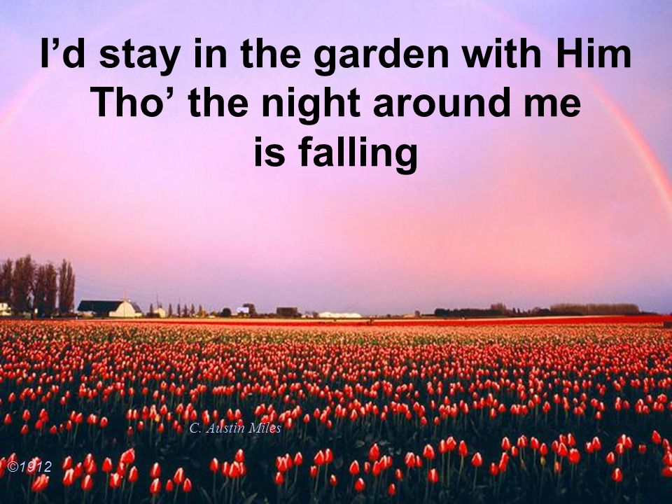 I'd stay in the garden with Him Tho' the night around me is falling