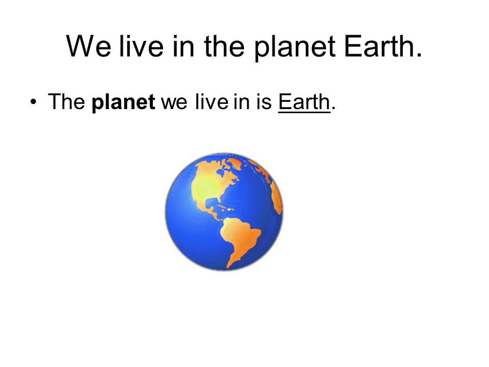 We live in the planet Earth.