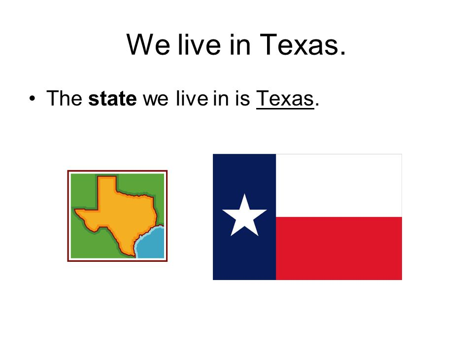 We live in Texas. The state we live in is Texas.